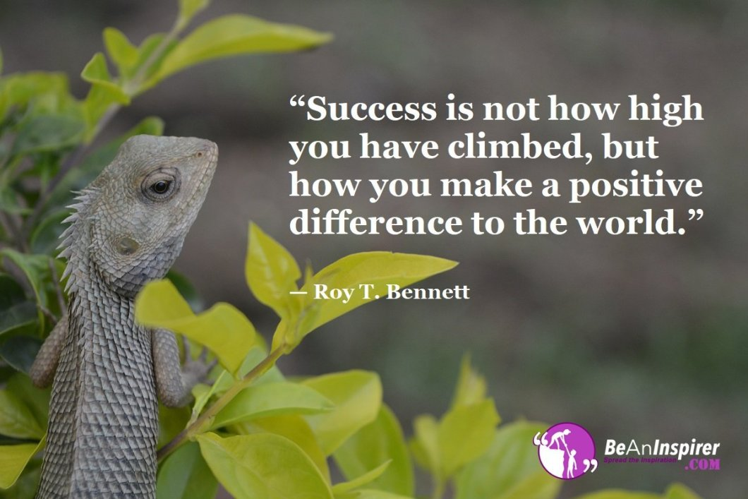 Success-is-not-how-high-you-have-climbed-but-how-you-make-a-positive-difference-to-the-world-Roy-T-Bennett-Success-Quote-Be-An-Inspirer