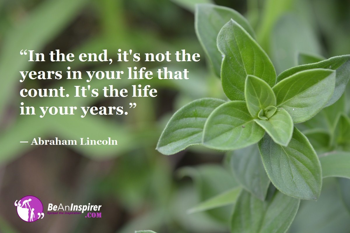 In-the-end-its-not-the-years-in-your-life-that-count-Its-the-life-in-your-years-Abraham-Lincoln-Life-Quote-Be-An-Inspirer