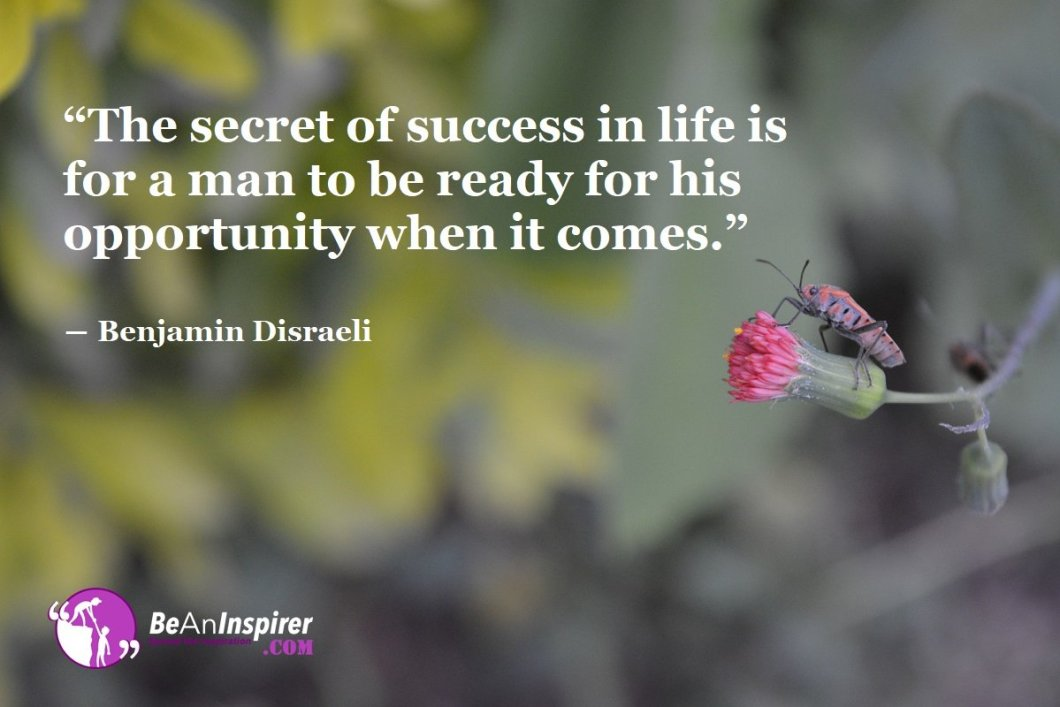 The-secret-of-success-in-life-is-for-a-man-to-be-ready-for-his-opportunity-when-it-comes-Benjamin-Disraeli-Success-Quote-Be-An-Inspirer