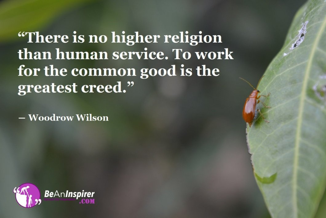 There-is-no-higher-religion-than-human-service-To-work-for-the-common-good-is-the-greatest-creed-Woodrow-Wilson-Humanity-Quote-Be-An-Inspirer