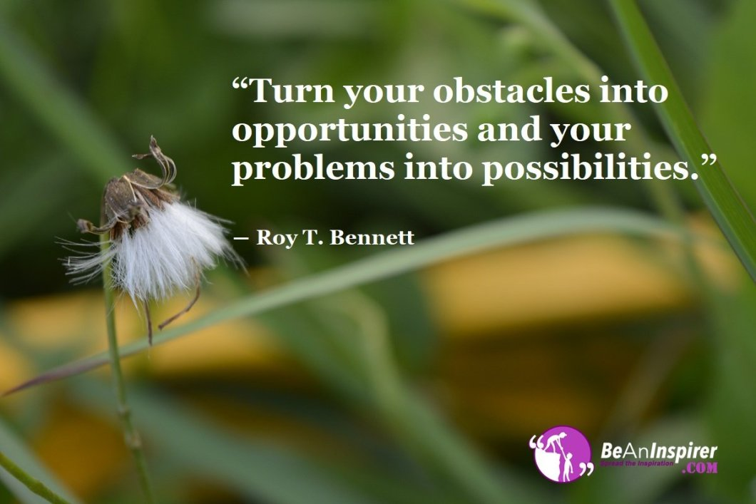 Turn-your-obstacles-into-opportunities-and-your-problems-into-possibilities-Roy-T-Bennett-Inspirational-Quote-Be-An-Inspirer