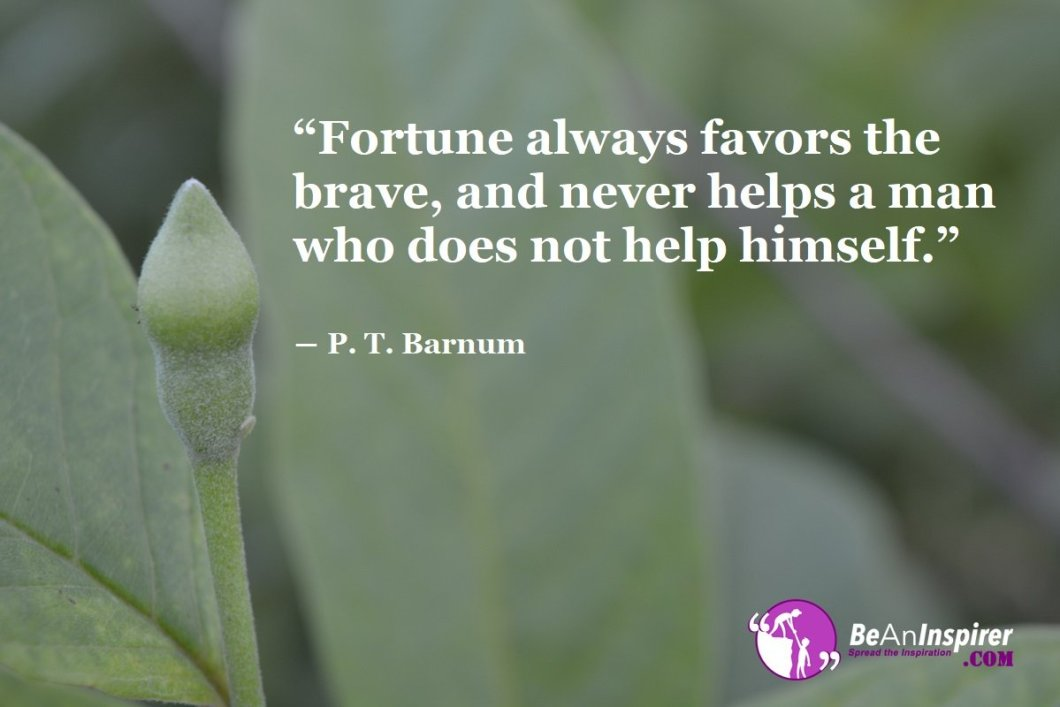 Fortune-always-favors-the-brave-and-never-helpsa-man-who-does-not-help-himself-P-T-Barnum-Bravery-Quote-Be-An-Inspirer