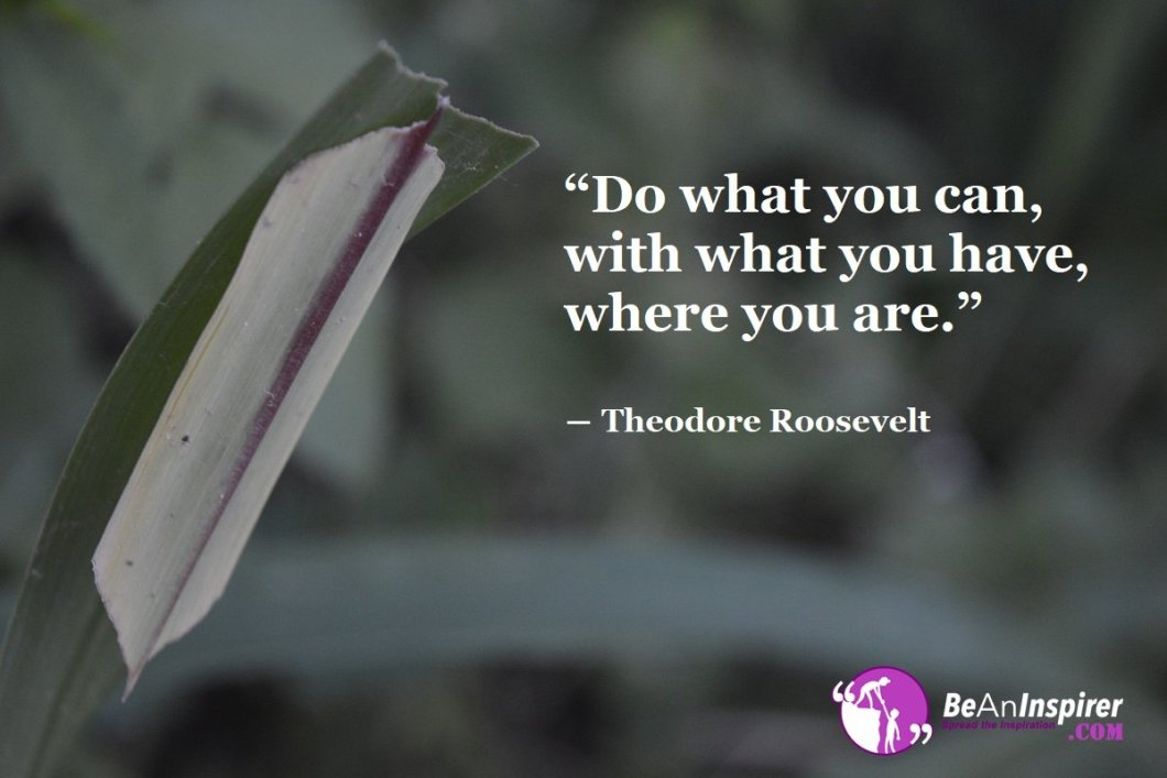 Do-what-you-can-with-what-you-have-where-you-are-Theodore-Roosevelt-Inspirational-Quotes-Be-An-Inspirer