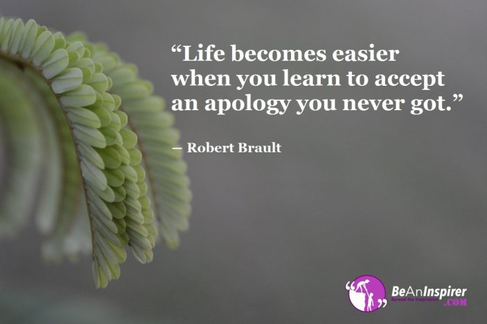 Life-becomes-easier-when-you-learn-to-accept-an-apology-you-never-got-Robert-Brault-Life-Quote-Be-An-Inspirer
