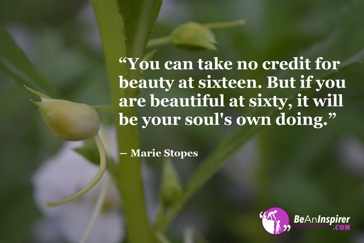 You-can-take-no-credit-for-beauty-at-sixteen-But-if-you-are-beautiful-at-sixty-it-will-be-your-souls-own-doing-Marie-Stopes-Beauty-Quotes-Be-An-Inspirer