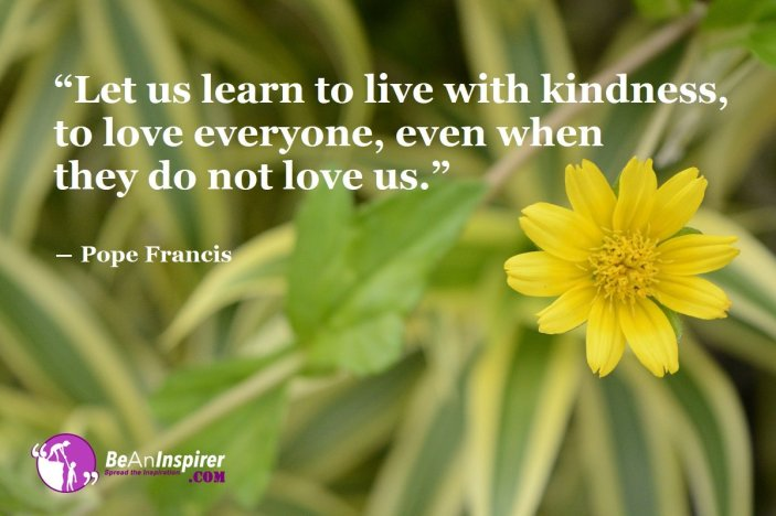 Let-us-learn-to-live-with-kindness-to-love-everyone-even-when-they-do-not-love-us-Pope-Francis-Kindness-Quotes-Be-An-Inspirer