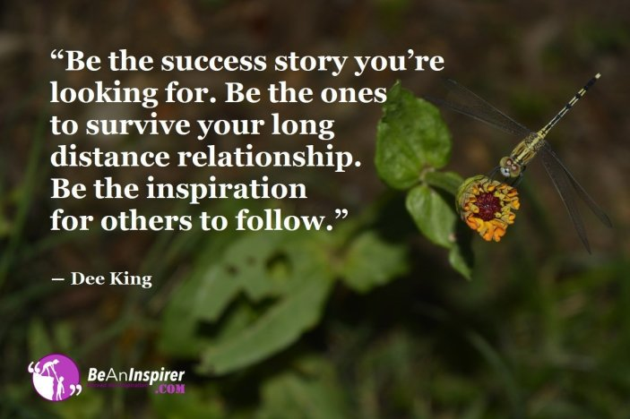"""""""Be the success story you're looking for. Be the ones to survive your long distance relationship. Be the inspiration for others to follow."""" ― Dee King"""