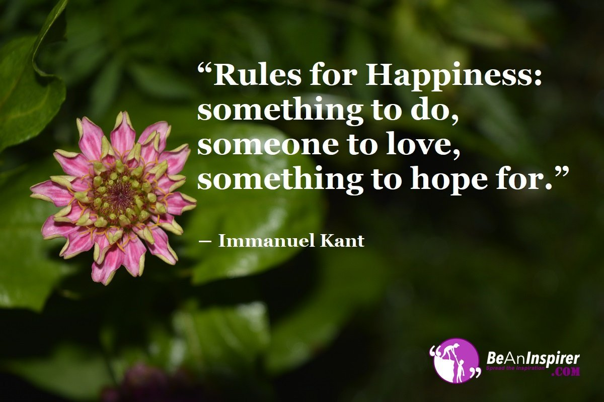Rules-for-Happiness-something-to-do-someone-to-love-something-to-hope-for-Immanuel-Kant-Pursuit-of-Happiness-Be-An-Inspirer