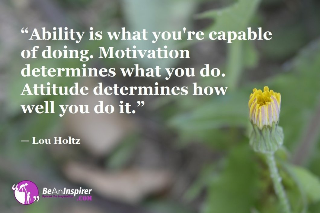 """Ability is what you're capable of doing. Motivation determines what you do. Attitude determines how well you do it."" — Lou Holtz"