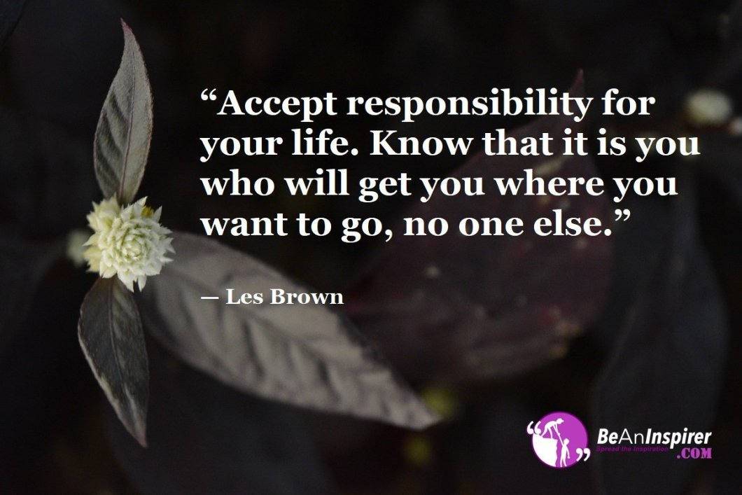 """Accept responsibility for your life. Know that it is you who will get you where you want to go, no one else."" — Les Brown"