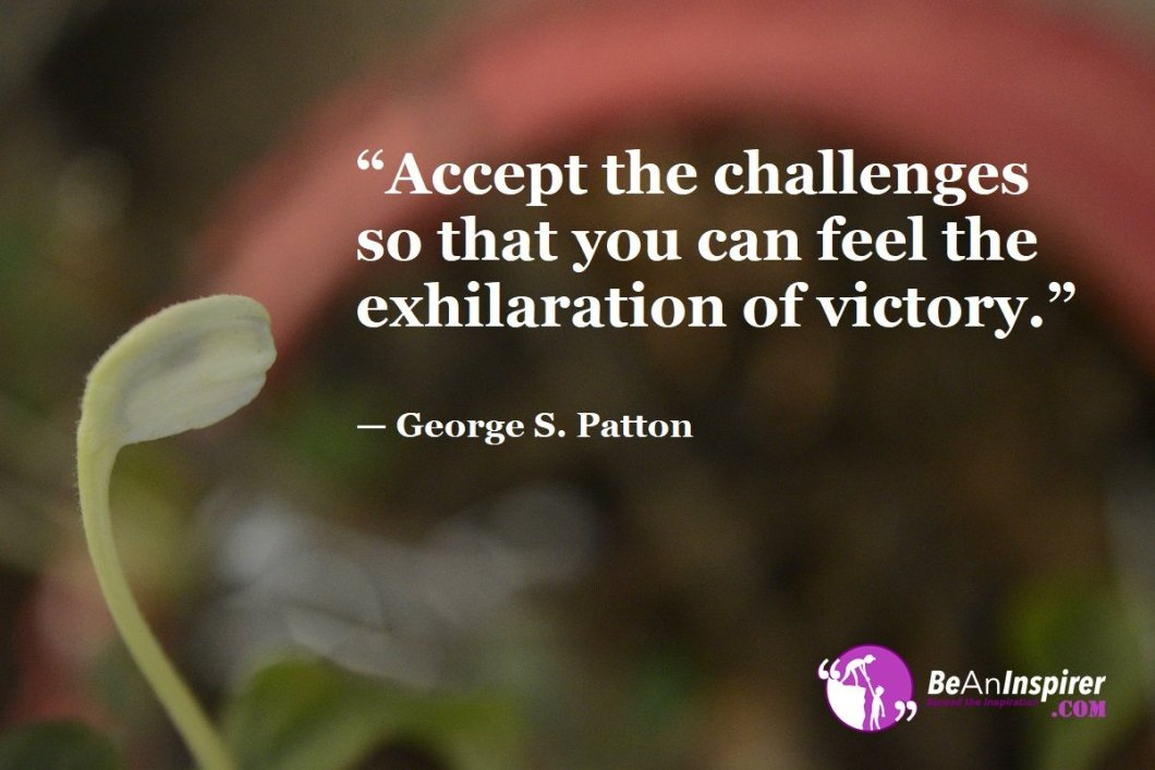 """Accept the challenges so that you can feel the exhilaration of victory."" — George S. Patton"