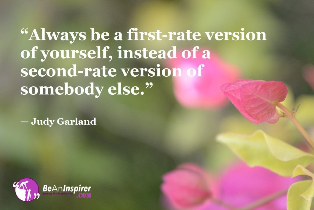 """""""Always be a first-rate version of yourself, instead of a second-rate version of somebody else."""" — Judy Garland"""