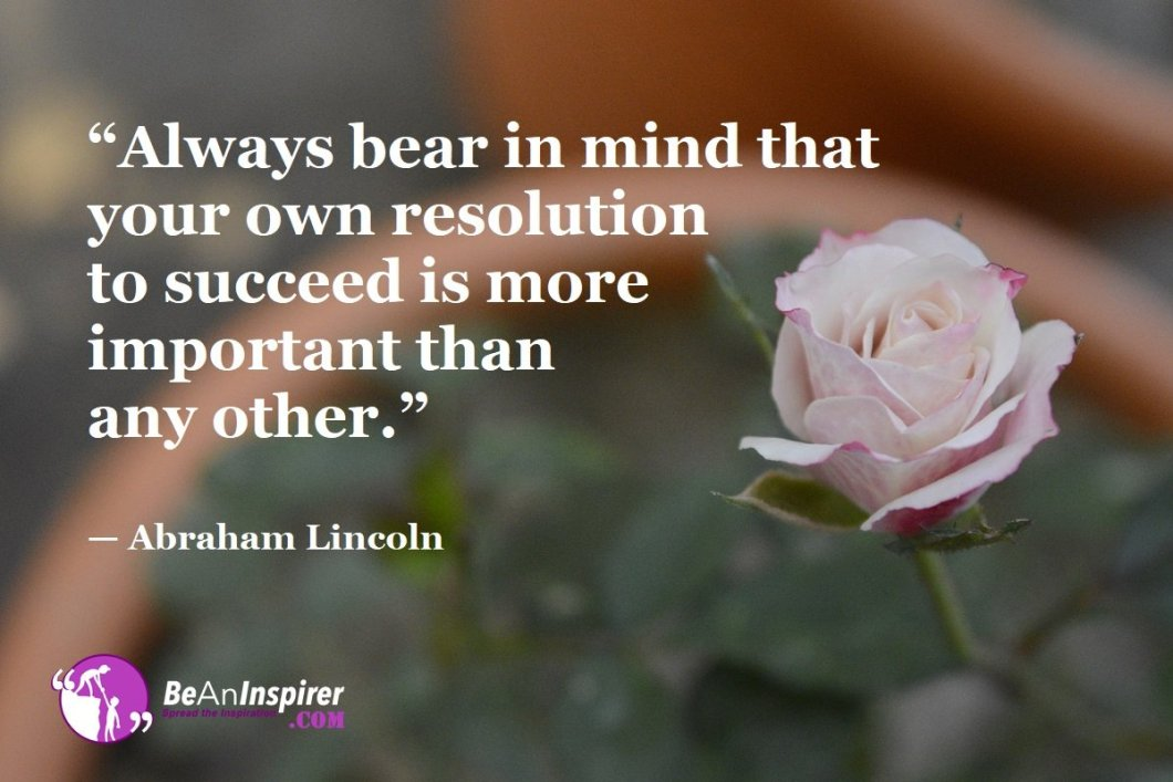 """""""Always bear in mind that your own resolution to succeed is more important than any other."""" — Abraham Lincoln"""
