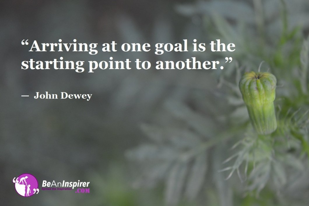 """""""Arriving at one goal is the starting point to another."""" — John Dewey"""