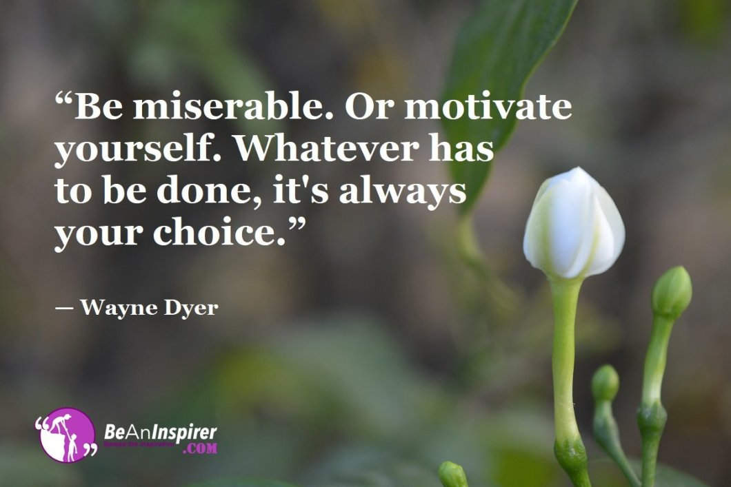 """""""Be miserable. Or motivate yourself. Whatever has to be done, it's always your choice."""" — Wayne Dyer"""