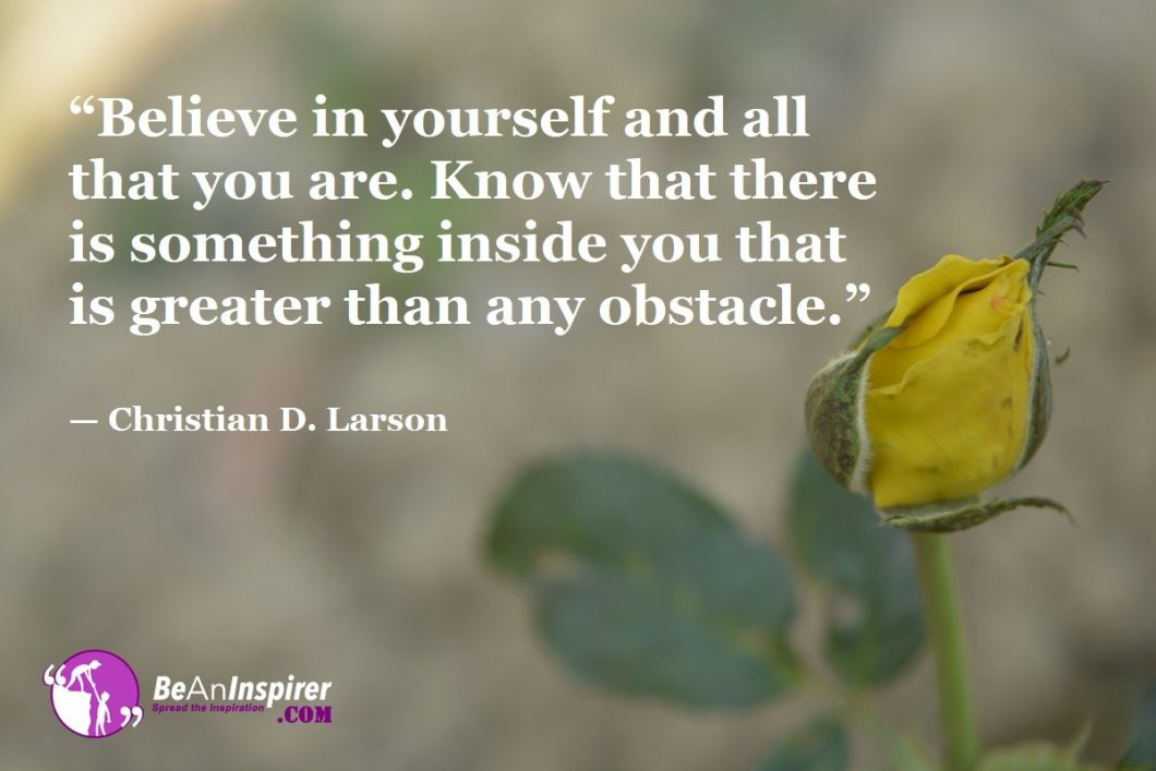 """Believe in yourself and all that you are. Know that there is something inside you that is greater than any obstacle."" — Christian D. Larson"