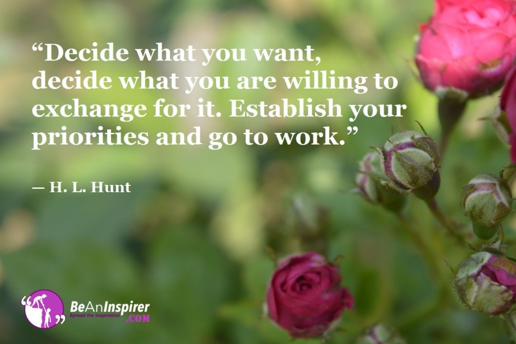 """""""Decide what you want, decide what you are willing to exchange for it. Establish your priorities and go to work."""" — H. L. Hunt"""