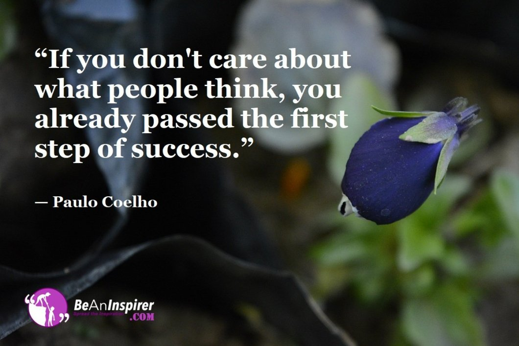 """""""If you don't care about what people think, you already passed the first step of success."""" — Paulo Coelho"""