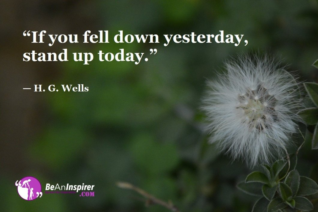 """If you fell down yesterday, stand up today."" — H. G. Wells"