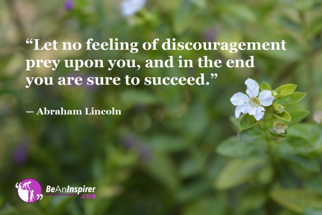 """""""Let no feeling of discouragement prey upon you, and in the end you are sure to succeed."""" — Abraham Lincoln"""