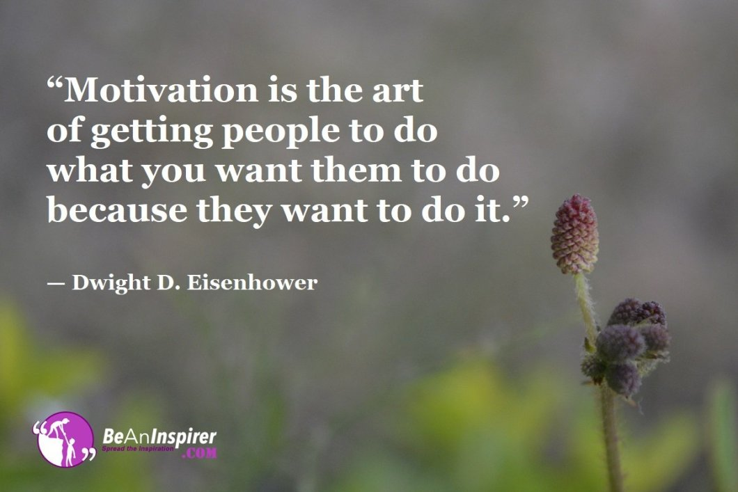 """""""Motivation is the art of getting people to do what you want them to do because they want to do it."""" — Dwight D. Eisenhower"""