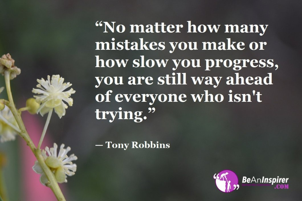 """No matter how many mistakes you make or how slow you progress, you are still way ahead of everyone who isn't trying."" — Tony Robbins"