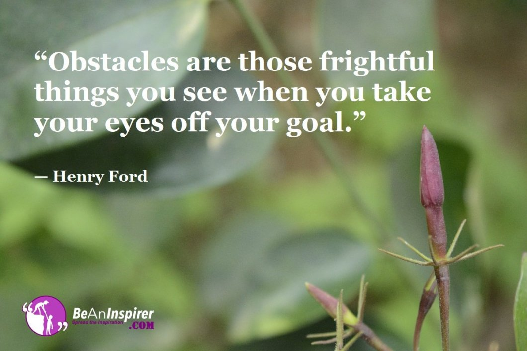 """Obstacles are those frightful things you see when you take your eyes off your goal."" — Henry Ford"
