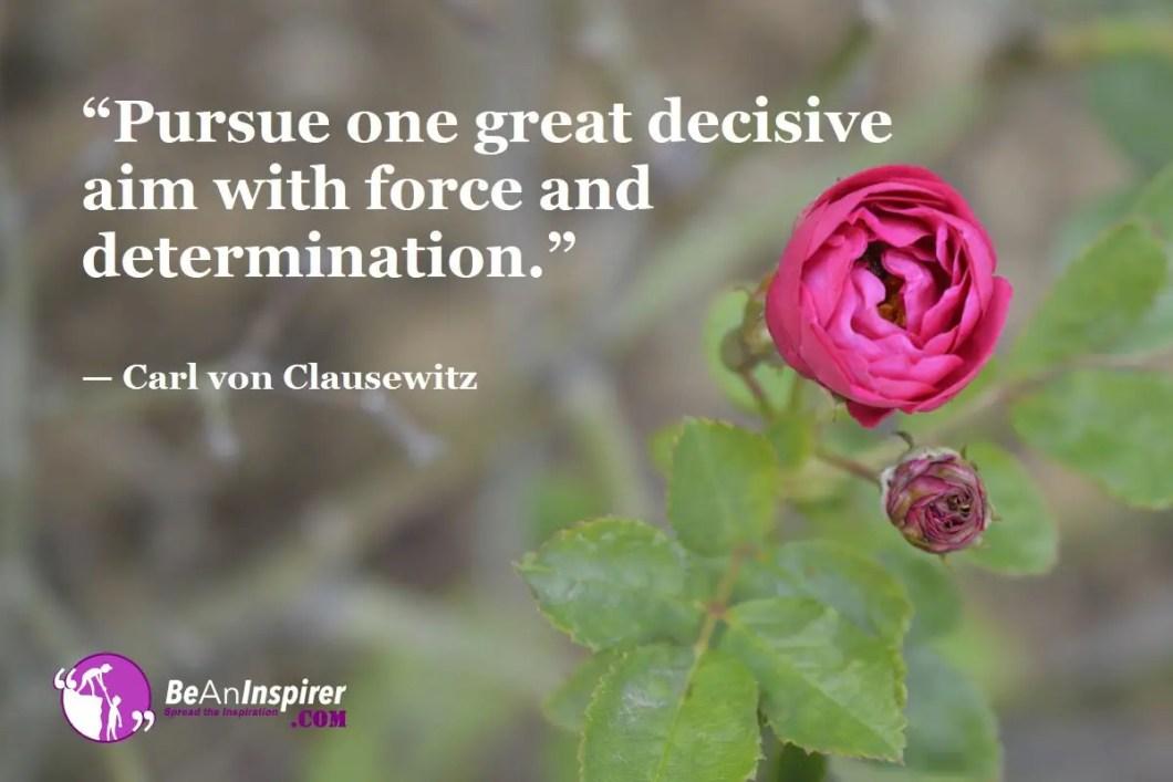 """Pursue one great decisive aim with force and determination."" — Carl von Clausewitz"