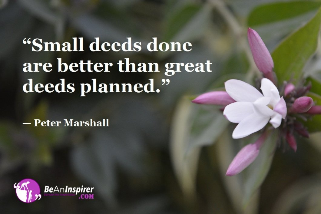 """Small deeds done are better than great deeds planned."" — Peter Marshall"