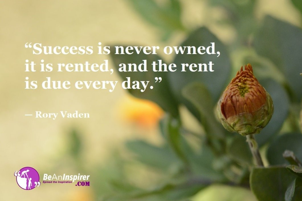 """""""Success is never owned, it is rented, and the rent is due every day."""" — Rory Vaden"""