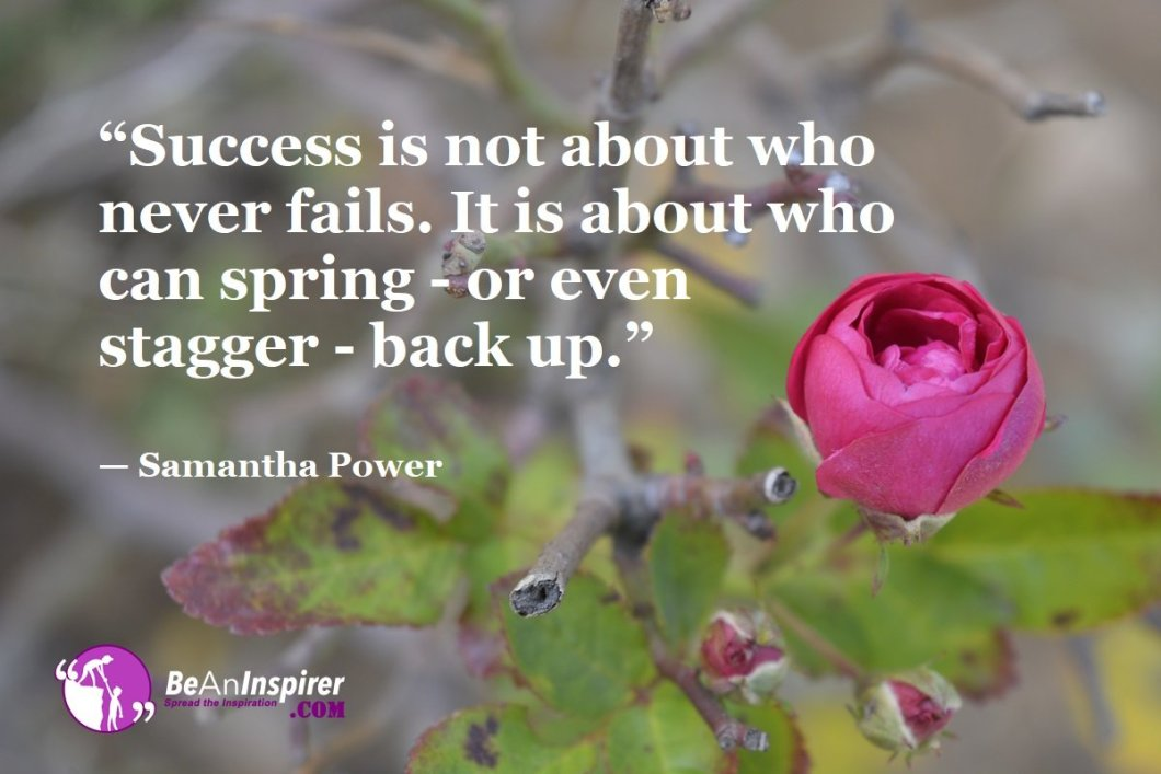 """""""Success is not about who never fails. It is about who can spring - or even stagger - back up."""" — Samantha Power"""