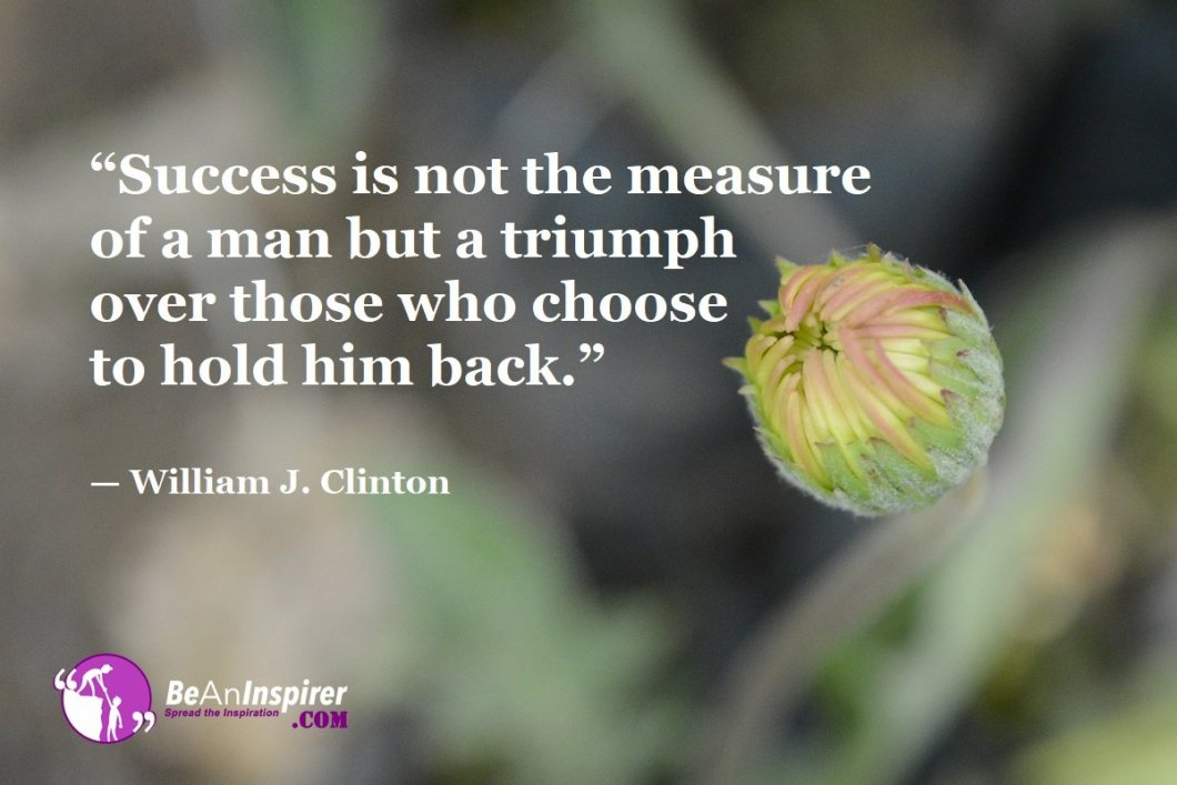 """""""Success is not the measure of a man but a triumph over those who choose to hold him back."""" — William J. Clinton"""