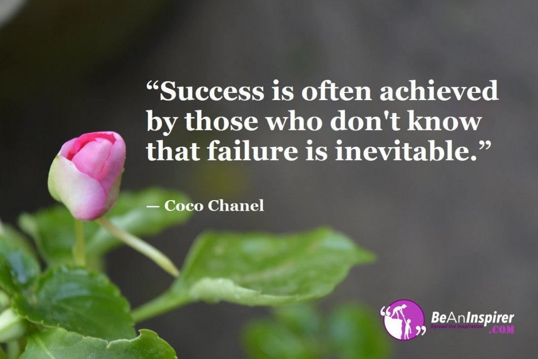"""""""Success is often achieved by those who don't know that failure is inevitable."""" — Coco Chanel"""