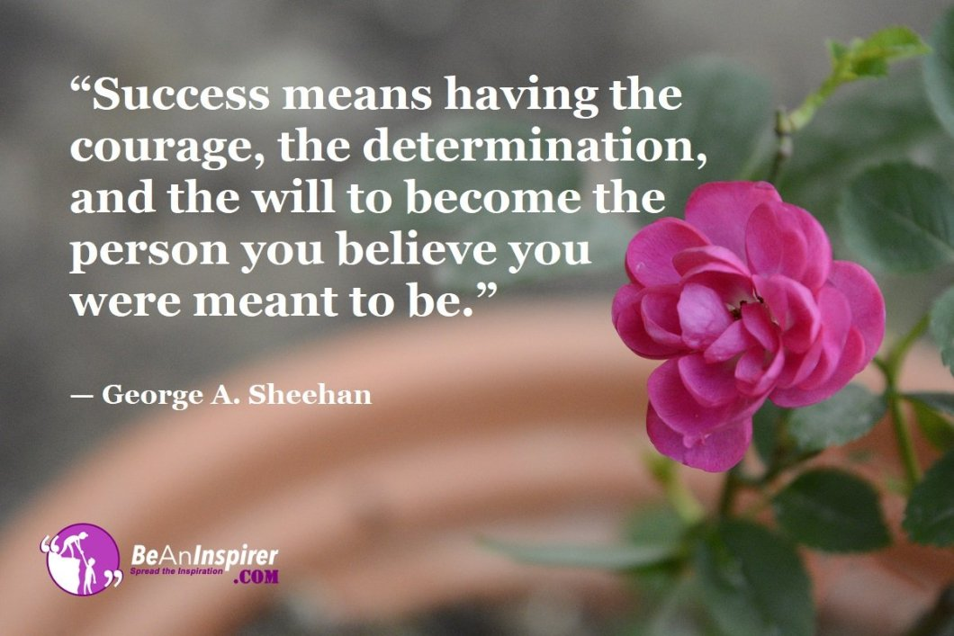 """""""Success means having the courage, the determination, and the will to become the person you believe you were meant to be."""" — George A. Sheehan"""