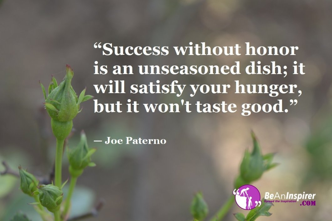 """""""Success without honor is an unseasoned dish; it will satisfy your hunger, but it won't taste good."""" — Joe Paterno"""