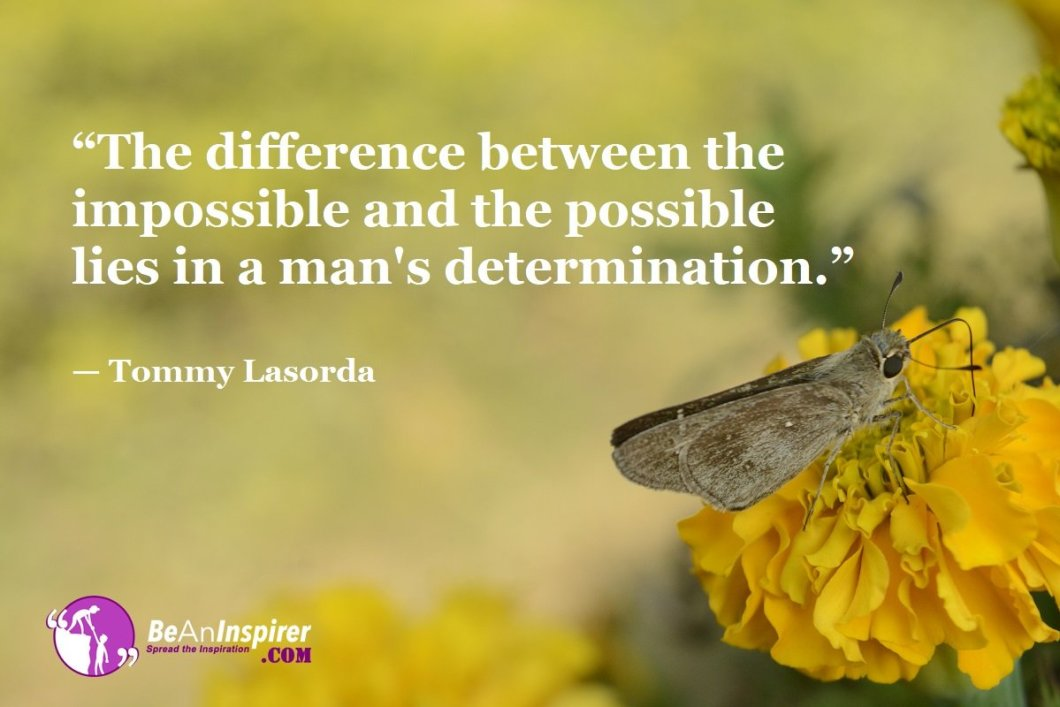 """The difference between the impossible and the possible lies in a man's determination."" — Tommy Lasorda"