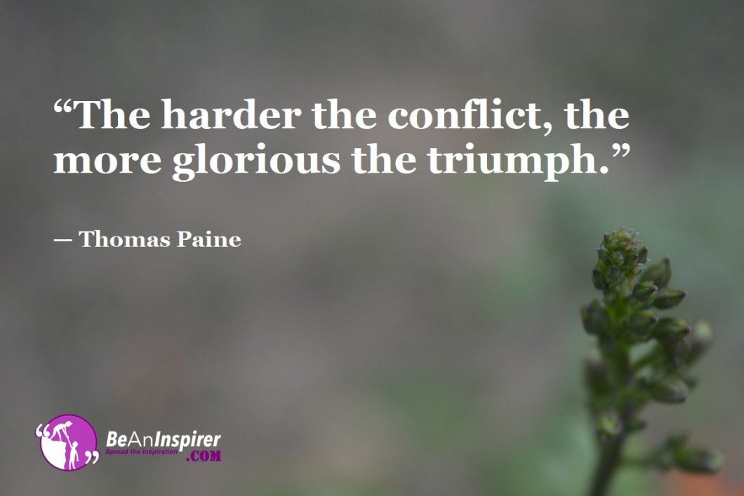 """The harder the conflict, the more glorious the triumph."" — Thomas Paine"