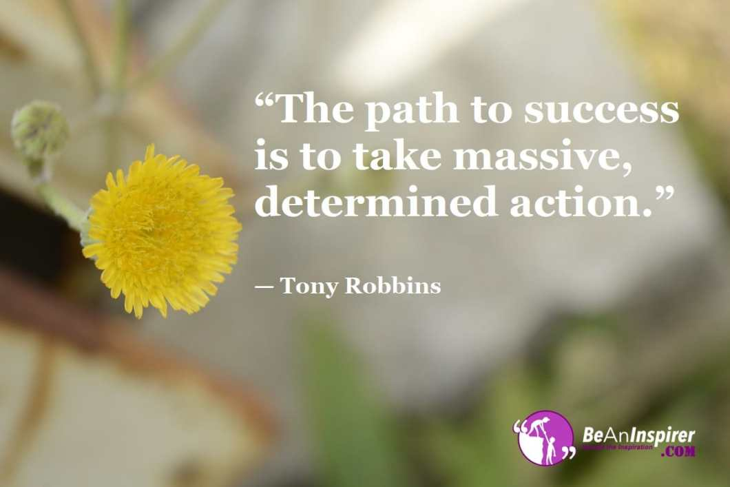 """""""The path to success is to take massive, determined action."""" — Tony Robbins"""