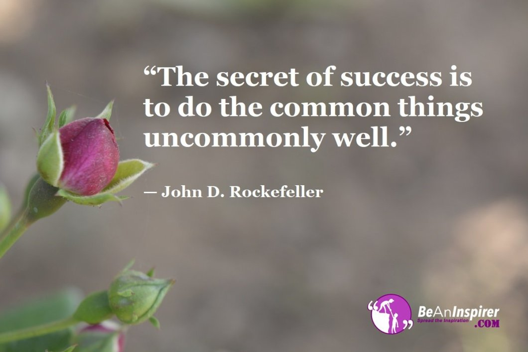 """""""The secret of success is to do the common things uncommonly well."""" — John D. Rockefeller"""