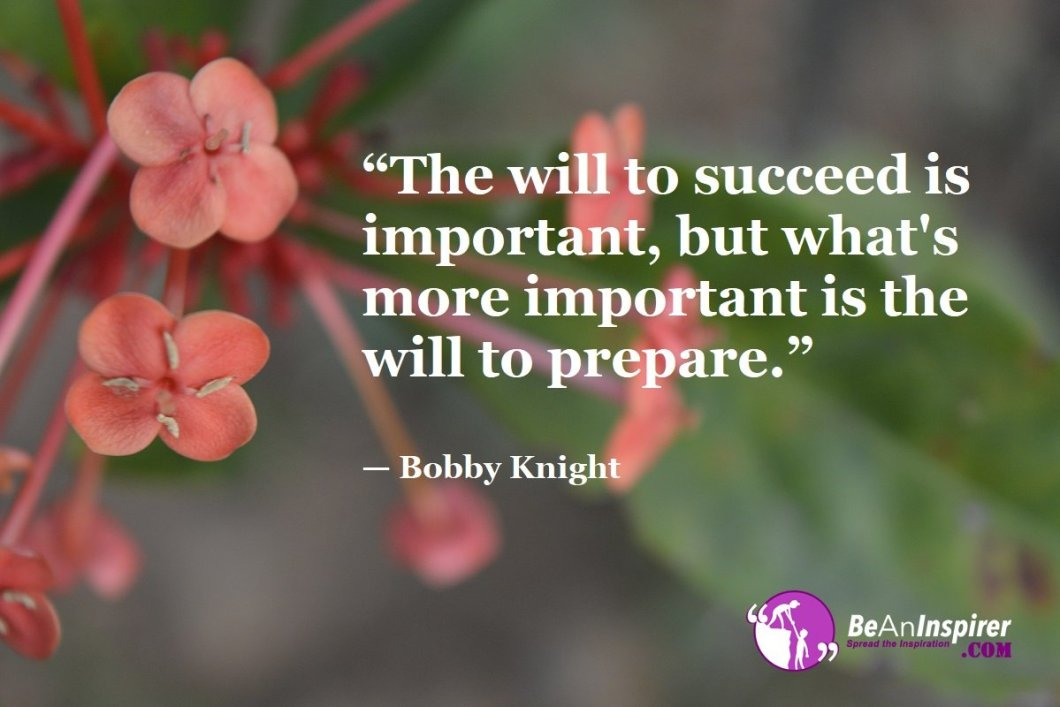 """The will to succeed is important, but what's more important is the will to prepare."" — Bobby Knight"