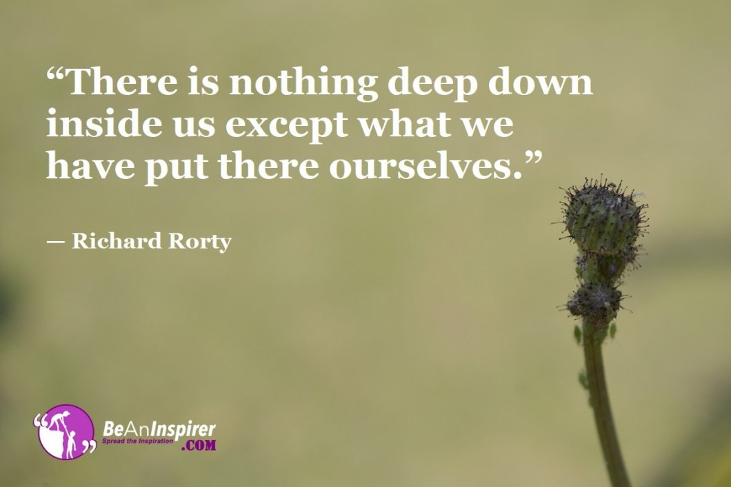 """There is nothing deep down inside us except what we have put there ourselves."" — Richard Rorty"