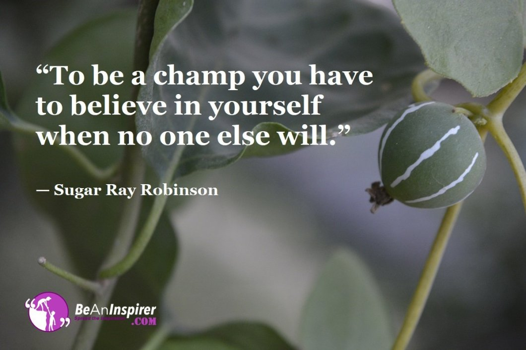 """To be a champ you have to believe in yourself when no one else will."" — Sugar Ray Robinson"