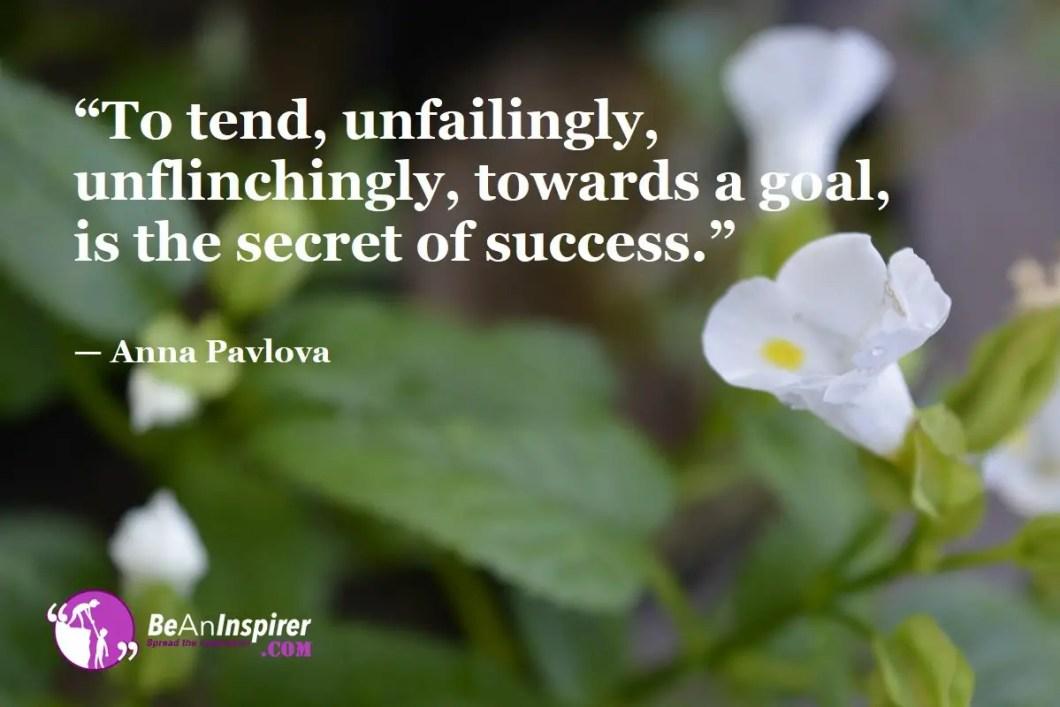 """To tend, unfailingly, unflinchingly, towards a goal, is the secret of success."" — Anna Pavlova"