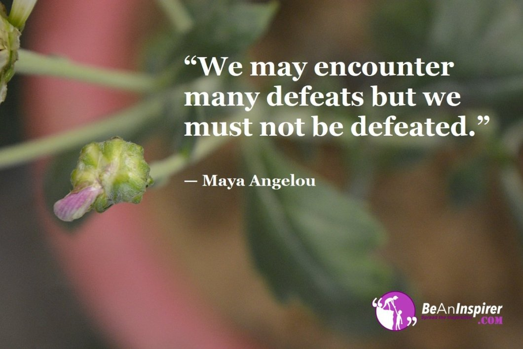 """""""We may encounter many defeats but we must not be defeated."""" — Maya Angelou"""