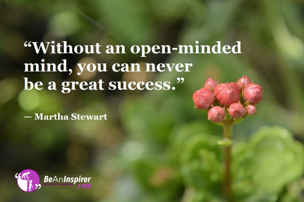 """""""Without an open-minded mind, you can never be a great success."""" — Martha Stewart"""