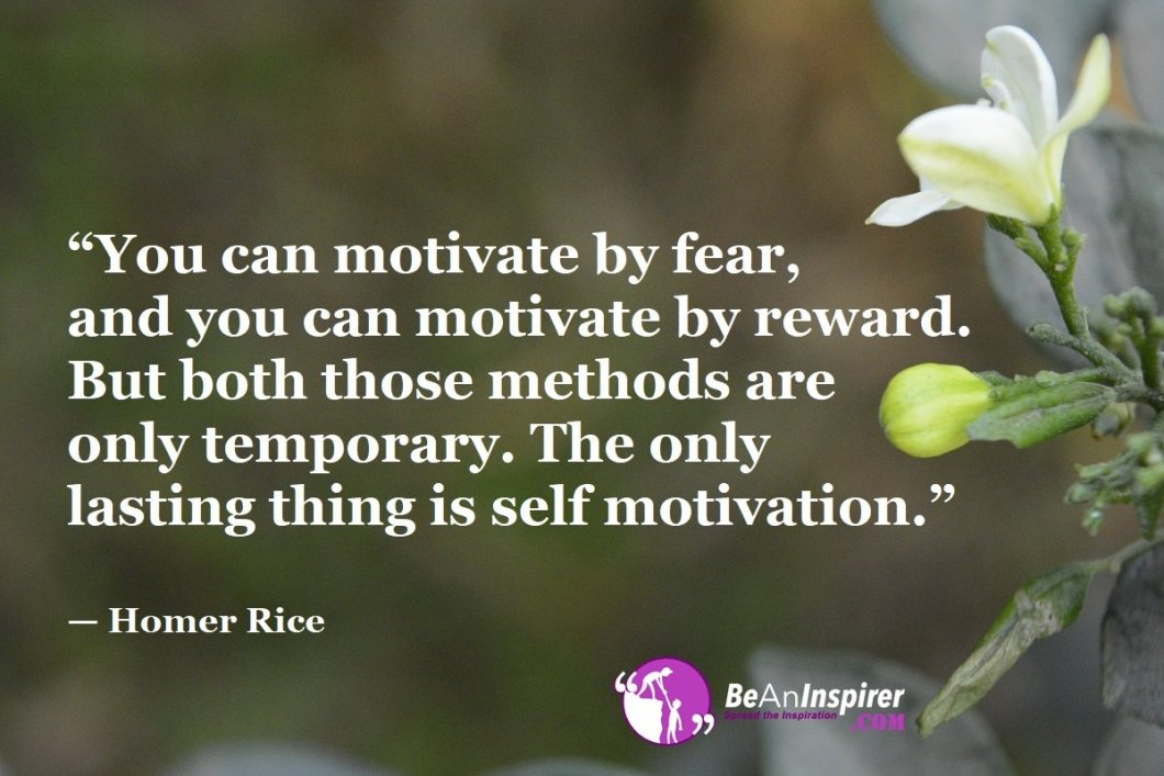 """You can motivate by fear, and you can motivate by reward. But both those methods are only temporary. The only lasting thing is self motivation."" — Homer Rice"