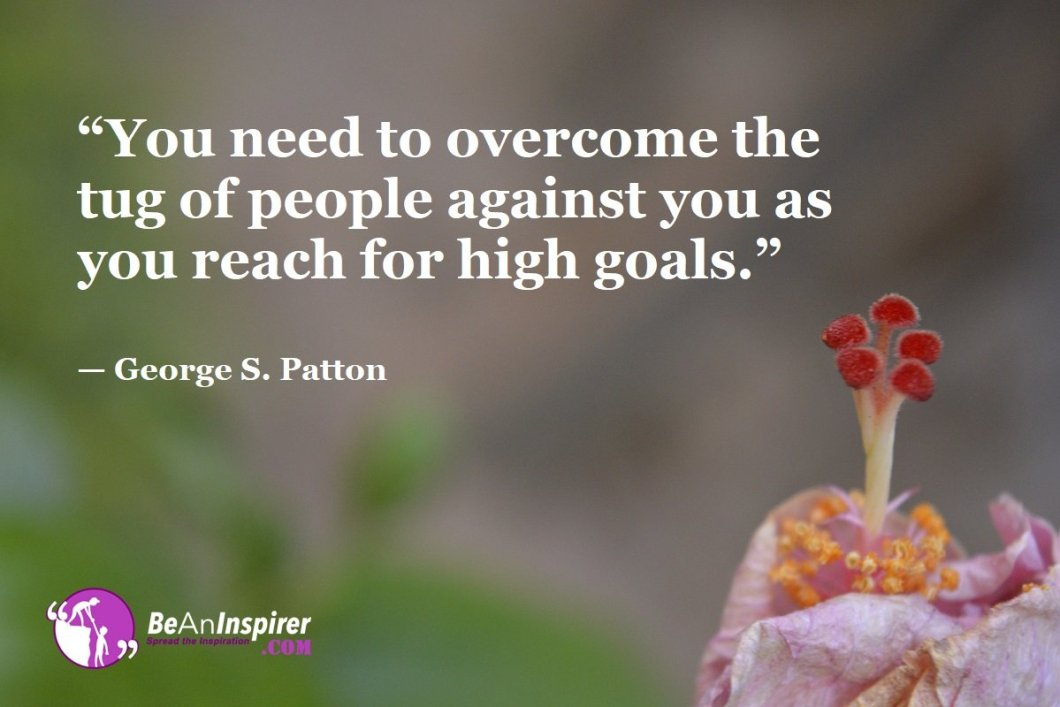 """""""You need to overcome the tug of people against you as you reach for high goals."""" — George S. Patton"""