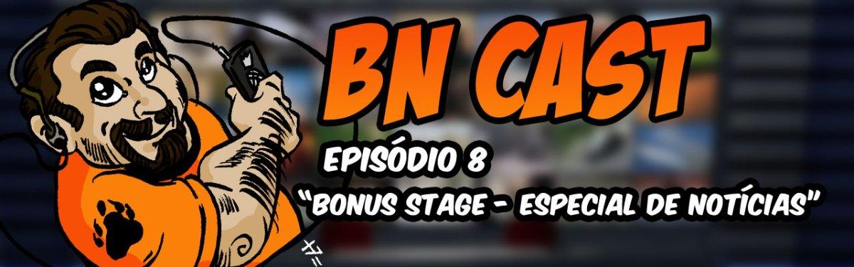 BN CAST 8 - Bonus Stage Especial Notícias