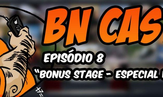 BN CAST 8 – Bonus Stage Especial Notícias