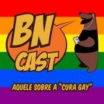 """BN CAST 53 – Aquele sobre a """"Cura Gay"""""""